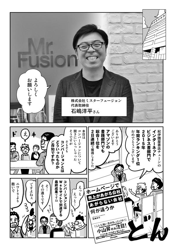 株式会社ミスターフュージョン代表取締役・石嶋洋平さん:よろしくお願いします。 星井:紀伊國屋書店チェーンのインターネットビジネス書部門で2015年年間ランキング1位おめでとうございます。 石嶋:ありがとうございます。アマゾンの書籍部門でも、総合1位を2日連続で獲得しました。本日はコンバージョンについて聞きにいらっしゃったそうですが、そもそもコンバージョンとはどういったものかご存知ですか? 星井:えっとえっと。 内藤:コンバージョンとはWebサイトで到達する最終成果ですね。 石嶋:そのとおりです。 星井:ですよねぇ。 安田:ニワトリより酷いで。