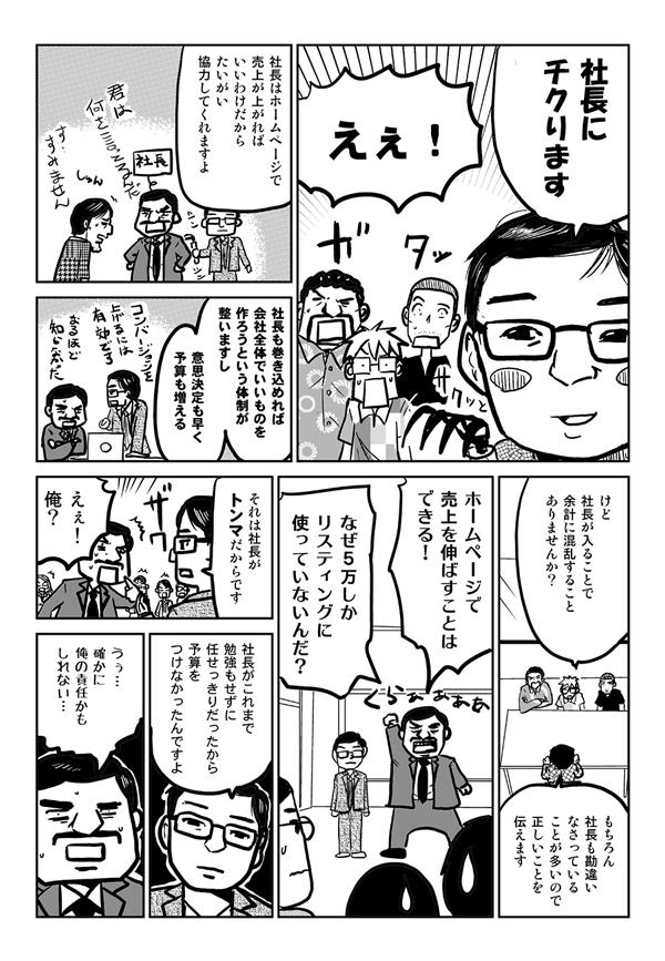 石嶋:社長にちくります。 星井:えぇ! 石嶋:社長はホームページで売上が上がればいいわけだから、たいがい協力してくれますよ。社長も巻き込めれば、会社全体でいいものを作ろうという体制が整いますし、意思決定も早く、予算も増える。 星井:けど社長が入ることで余計に混乱することありませんか? 石嶋:もちろん社長も勘違いなさっていることが多いので、正しいことを伝えます。 社長:ホームページで売上を伸ばすことはできる!なぜ5万しかリスティングに使っていないんだ? 石嶋:それは社長がトンマだからです。 社長:えぇ!俺? 石嶋:社長がこれまで勉強もせずに任せっきりだったから、予算をつけなかったんですよ。 社長:うぅ…、確かに俺の責任かもしれない。