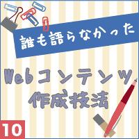 誰も語らなかったWebコンテンツ作成技法vol.10