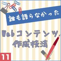 誰も語らなかったWebコンテンツ作成技法vol.11