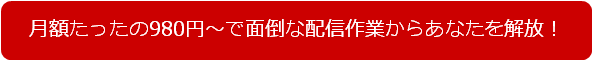 月額たったの980円~で面倒な配信作業からあなたを解放!
