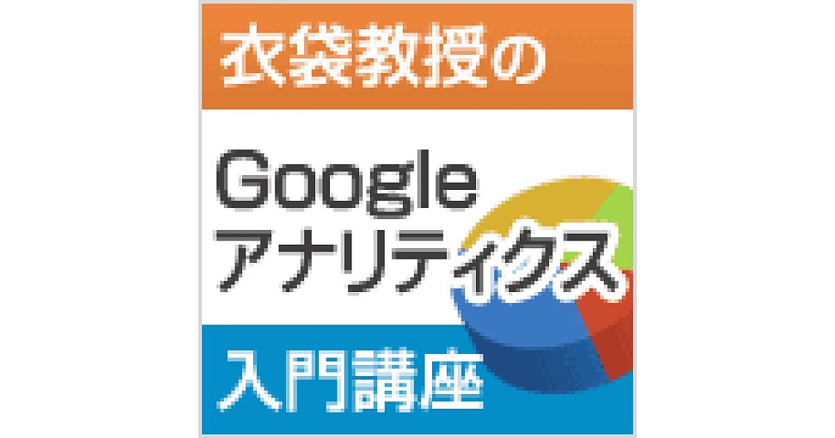 サイトの目標達成を確認するための基本的なレポートの使い方[第55回]   Googleアナリティクスとは/衣袋教授のGoogleアナリティクス入門講座